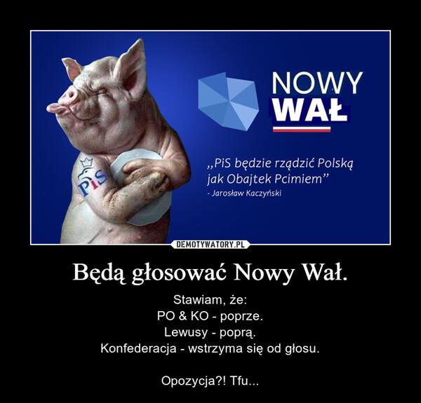 Będą głosować Nowy Wał. – Stawiam, że:PO & KO - poprze.Lewusy - poprą.Konfederacja - wstrzyma się od głosu.Opozycja?! Tfu...
