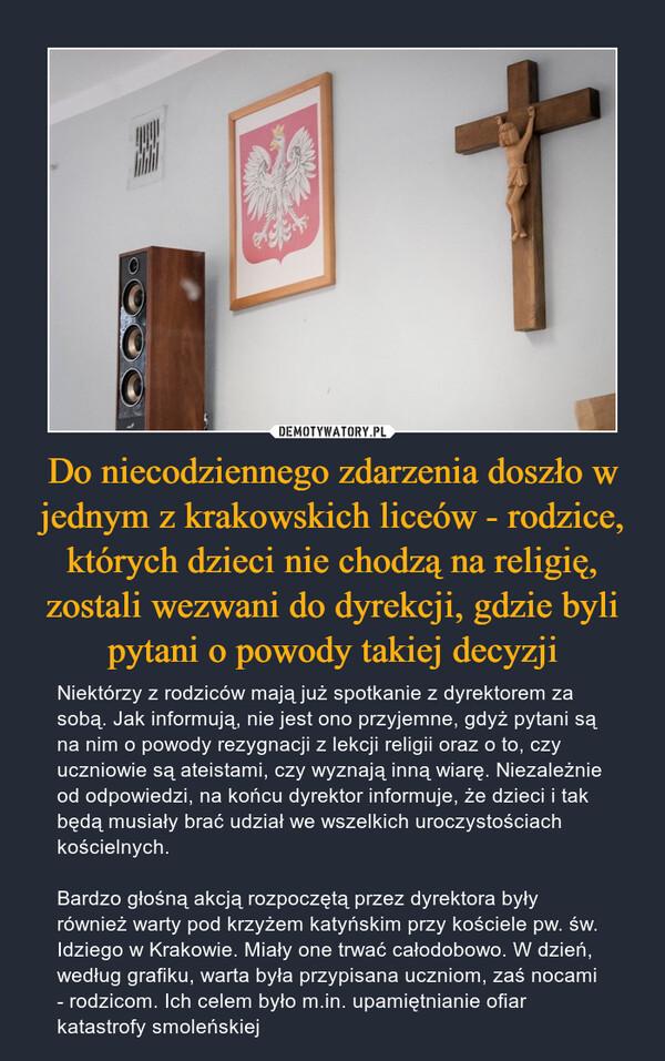 Do niecodziennego zdarzenia doszło w jednym z krakowskich liceów - rodzice, których dzieci nie chodzą na religię, zostali wezwani do dyrekcji, gdzie byli pytani o powody takiej decyzji – Niektórzy z rodziców mają już spotkanie z dyrektorem za sobą. Jak informują, nie jest ono przyjemne, gdyż pytani są na nim o powody rezygnacji z lekcji religii oraz o to, czy uczniowie są ateistami, czy wyznają inną wiarę. Niezależnie od odpowiedzi, na końcu dyrektor informuje, że dzieci i tak będą musiały brać udział we wszelkich uroczystościach kościelnych.Bardzo głośną akcją rozpoczętą przez dyrektora były również warty pod krzyżem katyńskim przy kościele pw. św. Idziego w Krakowie. Miały one trwać całodobowo. W dzień, według grafiku, warta była przypisana uczniom, zaś nocami - rodzicom. Ich celem było m.in. upamiętnianie ofiar katastrofy smoleńskiej