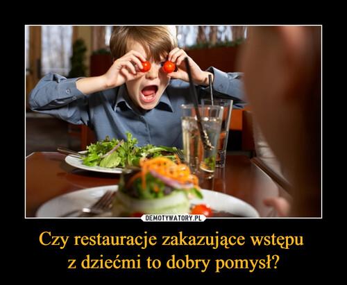 Czy restauracje zakazujące wstępu  z dziećmi to dobry pomysł?