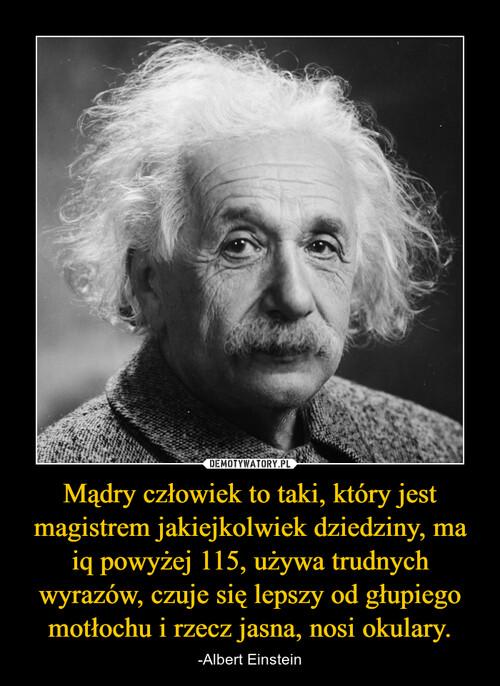 Mądry człowiek to taki, który jest magistrem jakiejkolwiek dziedziny, ma iq powyżej 115, używa trudnych wyrazów, czuje się lepszy od głupiego motłochu i rzecz jasna, nosi okulary.