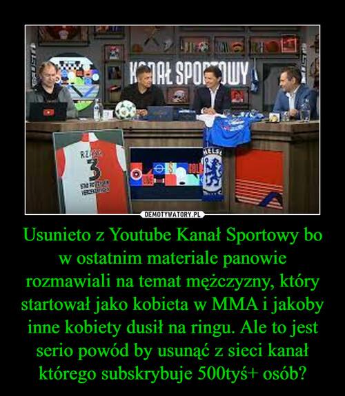Usunieto z Youtube Kanał Sportowy bo w ostatnim materiale panowie rozmawiali na temat mężczyzny, który startował jako kobieta w MMA i jakoby inne kobiety dusił na ringu. Ale to jest serio powód by usunąć z sieci kanał którego subskrybuje 500tyś+ osób?