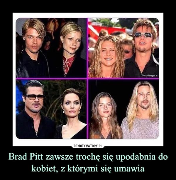 Brad Pitt zawsze trochę się upodabnia do kobiet, z którymi się umawia –
