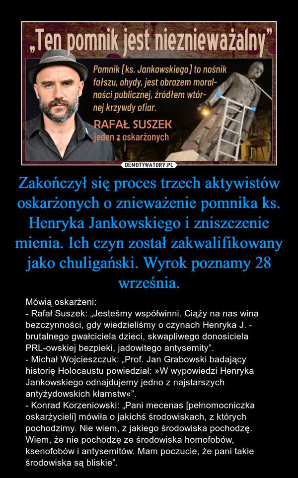 """Zakończył się proces trzech aktywistów oskarżonych o znieważenie pomnika ks. Henryka Jankowskiego i zniszczenie mienia. Ich czyn został zakwalifikowany jako chuligański. Wyrok poznamy 28 września. – Mówią oskarżeni:- Rafał Suszek: """"Jesteśmy współwinni. Ciąży na nas wina bezczynności, gdy wiedzieliśmy o czynach Henryka J. - brutalnego gwałciciela dzieci, skwapliwego donosiciela PRL-owskiej bezpieki, jadowitego antysemity"""". - Michał Wojcieszczuk: """"Prof. Jan Grabowski badający historię Holocaustu powiedział: »W wypowiedzi Henryka Jankowskiego odnajdujemy jedno z najstarszych antyżydowskich kłamstw«"""". - Konrad Korzeniowski: """"Pani mecenas [pełnomocniczka oskarżycieli] mówiła o jakichś środowiskach, z których pochodzimy. Nie wiem, z jakiego środowiska pochodzę. Wiem, że nie pochodzę ze środowiska homofobów, ksenofobów i antysemitów. Mam poczucie, że pani takie środowiska są bliskie""""."""