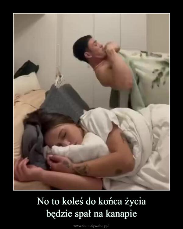 No to koleś do końca życiabędzie spał na kanapie –