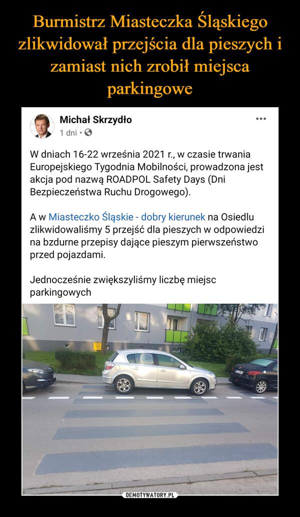 –  Michał Skrzydło· W dniach 16-22 września 2021 r., w czasie trwania Europejskiego Tygodnia Mobilności, prowadzona jest akcja pod nazwą ROADPOL Safety Days (Dni Bezpieczeństwa Ruchu Drogowego).A w Miasteczko Śląskie - dobry kierunek na Osiedlu zlikwidowaliśmy 5 przejść dla pieszych w odpowiedzi na bzdurne przepisy dające pieszym pierwszeństwo przed pojazdami. Jednocześnie zwiększyliśmy liczbę miejsc parkingowych
