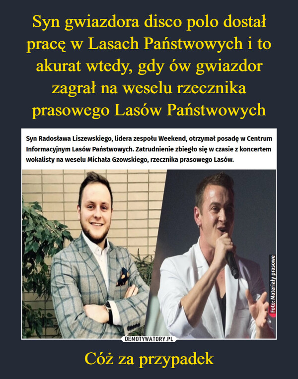 Cóż za przypadek –  Syn Radosława Liszewskiego, lidera zespołu Weekend, otrzymał posadę w Centrum Informacyjnym Lasów Państwowych. Zatrudnienie zbiegło się w czasie z koncertem wokalisty na weselu Michała Gzowskiego, rzecznika prasowego Lasów.