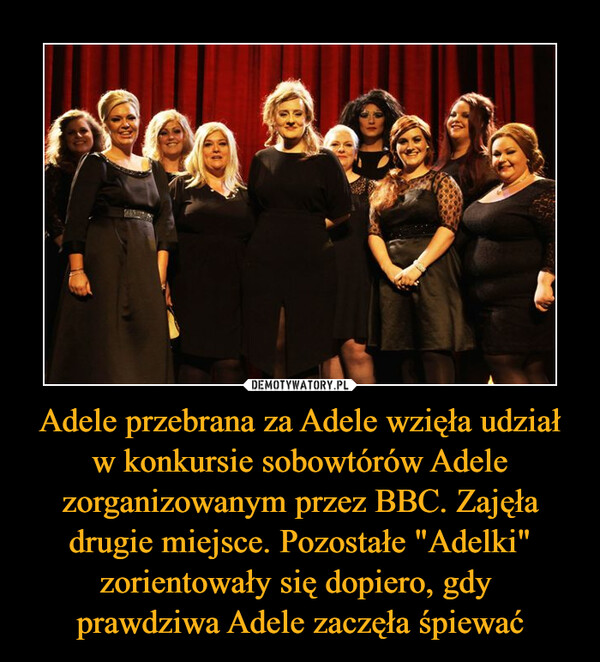"""Adele przebrana za Adele wzięła udział w konkursie sobowtórów Adele zorganizowanym przez BBC. Zajęła drugie miejsce. Pozostałe """"Adelki"""" zorientowały się dopiero, gdy prawdziwa Adele zaczęła śpiewać –"""
