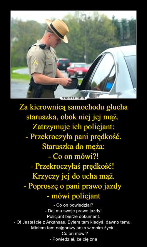 Za kierownicą samochodu głucha staruszka, obok niej jej mąż.  Zatrzymuje ich policjant: - Przekroczyła pani prędkość. Staruszka do męża: - Co on mówi?! - Przekroczyłaś prędkość!  Krzyczy jej do ucha mąż. - Poproszę o pani prawo jazdy  - mówi policjant