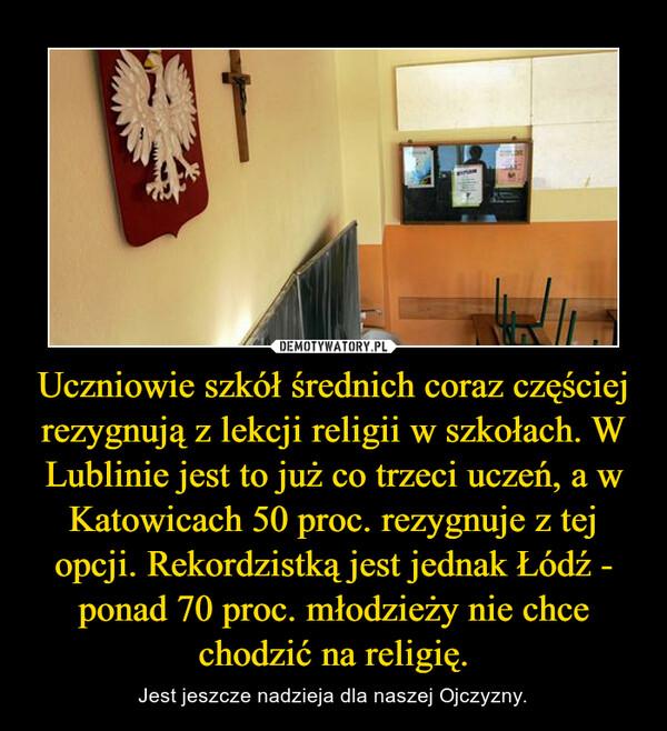 Uczniowie szkół średnich coraz częściej rezygnują z lekcji religii w szkołach. W Lublinie jest to już co trzeci uczeń, a w Katowicach 50 proc. rezygnuje z tej opcji. Rekordzistką jest jednak Łódź - ponad 70 proc. młodzieży nie chce chodzić na religię. – Jest jeszcze nadzieja dla naszej Ojczyzny.