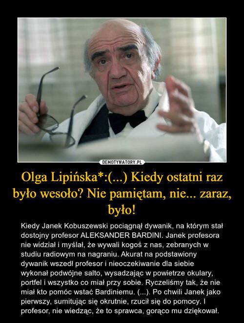 Olga Lipińska*:(...) Kiedy ostatni raz było wesoło? Nie pamiętam, nie... zaraz, było!