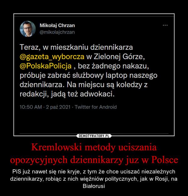 Kremlowski metody uciszania opozycyjnych dziennikarzy juz w Polsce – PiS już nawet się nie kryje, z tym że chce uciszać niezależnych dziennikarzy, robiąc z nich więźniów politycznych, jak w Rosji, na Białorusi