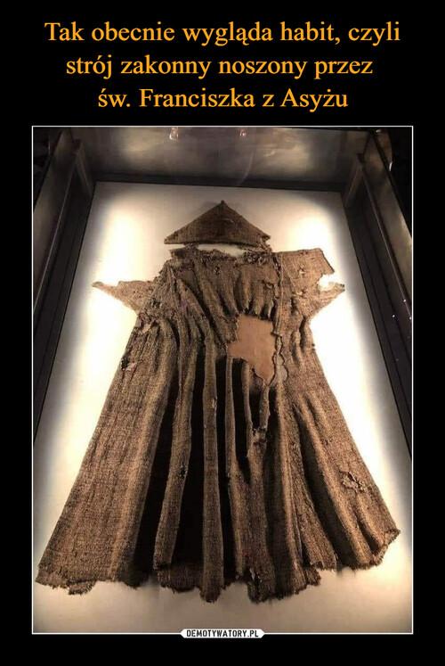 Tak obecnie wygląda habit, czyli strój zakonny noszony przez  św. Franciszka z Asyżu