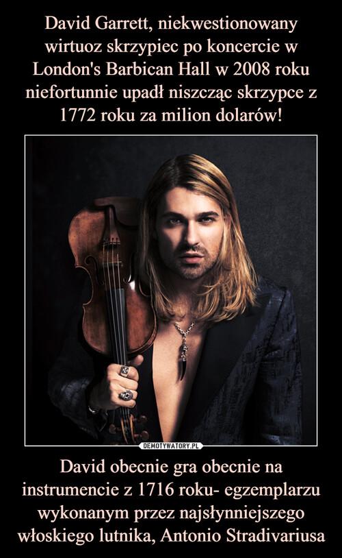 David Garrett, niekwestionowany wirtuoz skrzypiec po koncercie w London's Barbican Hall w 2008 roku niefortunnie upadł niszcząc skrzypce z 1772 roku za milion dolarów! David obecnie gra obecnie na instrumencie z 1716 roku- egzemplarzu wykonanym przez najsłynniejszego włoskiego lutnika, Antonio Stradivariusa