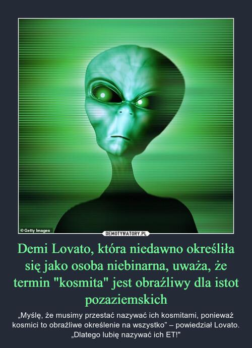 """Demi Lovato, która niedawno określiła się jako osoba niebinarna, uważa, że termin """"kosmita"""" jest obraźliwy dla istot pozaziemskich"""