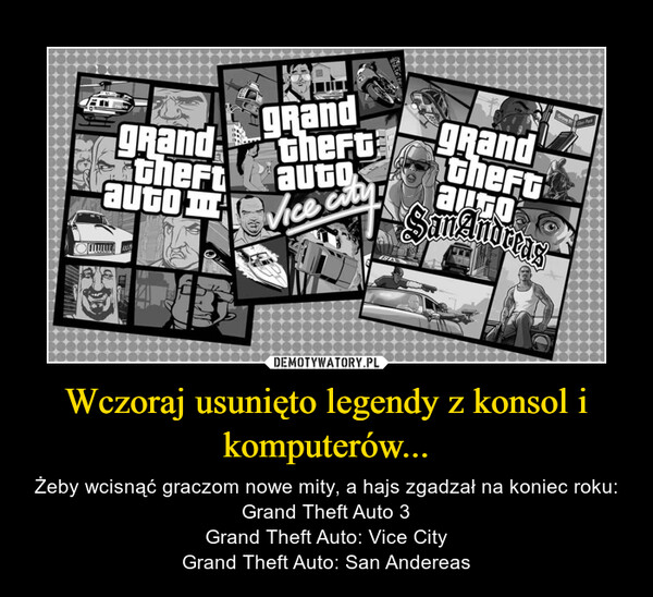 Wczoraj usunięto legendy z konsol i komputerów... – Żeby wcisnąć graczom nowe mity, a hajs zgadzał na koniec roku:Grand Theft Auto 3Grand Theft Auto: Vice CityGrand Theft Auto: San Andereas