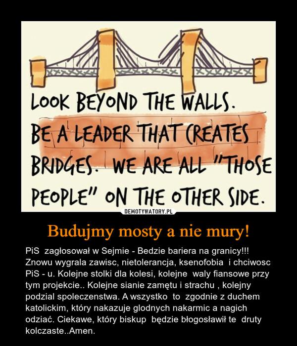 Budujmy mosty a nie mury! – PiS  zagłosował w Sejmie - Bedzie bariera na granicy!!!  Znowu wygrala zawisc, nietolerancja, ksenofobia  i chciwosc PiS - u. Kolejne stolki dla kolesi, kolejne  waly fiansowe przy tym projekcie.. Kolejne sianie zamętu i strachu , kolejny podzial spoleczenstwa. A wszystko  to  zgodnie z duchem katolickim, który nakazuje glodnych nakarmic a nagich odziać. Ciekawe, który biskup  będzie błogosławił te  druty kolczaste..Amen.