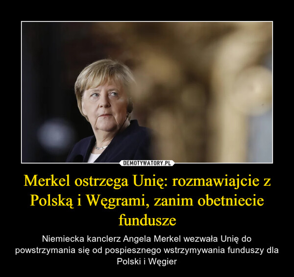 Merkel ostrzega Unię: rozmawiajcie z Polską i Węgrami, zanim obetniecie fundusze – Niemiecka kanclerz Angela Merkel wezwała Unię do powstrzymania się od pospiesznego wstrzymywania funduszy dla Polski i Węgier