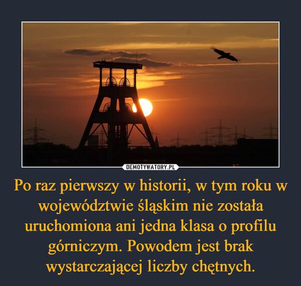 Po raz pierwszy w historii, w tym roku w województwie śląskim nie została uruchomiona ani jedna klasa o profilu górniczym. Powodem jest brak wystarczającej liczby chętnych. –