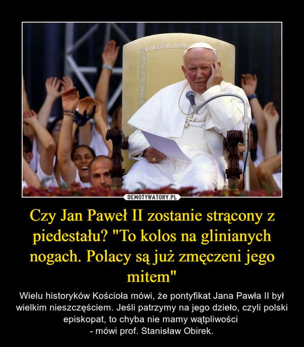 """Czy Jan Paweł II zostanie strącony z piedestału? """"To kolos na glinianych nogach. Polacy są już zmęczeni jego mitem"""" – Wielu historyków Kościoła mówi, że pontyfikat Jana Pawła II był wielkim nieszczęściem. Jeśli patrzymy na jego dzieło, czyli polski episkopat, to chyba nie mamy wątpliwości - mówi prof. Stanisław Obirek."""