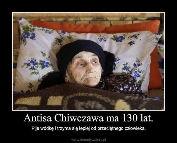 Antisa Chiwczawa ma 130 lat. – Pije wódkę i trzyma się lepiej od
