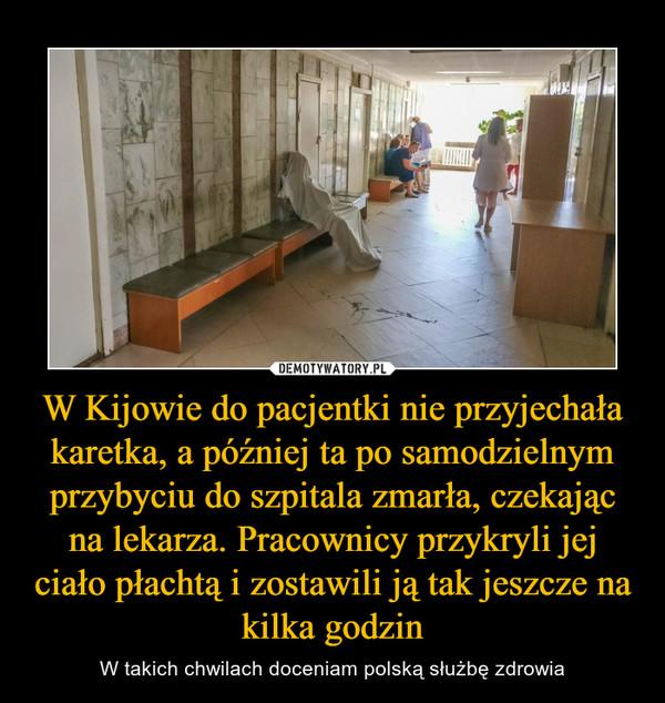 W Kijowie do pacjentki nie przyjechała karetka, a później ta po samodzielnym przybyciu do szpitala zmarła, czekając na lekarza. Pracownicy przykryli jej ciało płachtą i zostawili ją tak jeszcze na kilka godzin