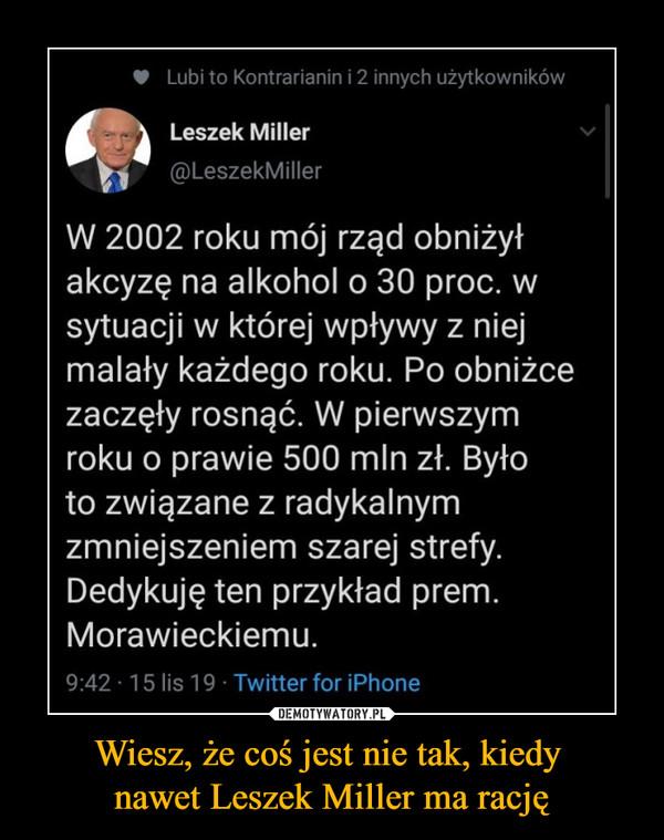Wiesz, że coś jest nie tak, kiedy nawet Leszek Miller ma rację