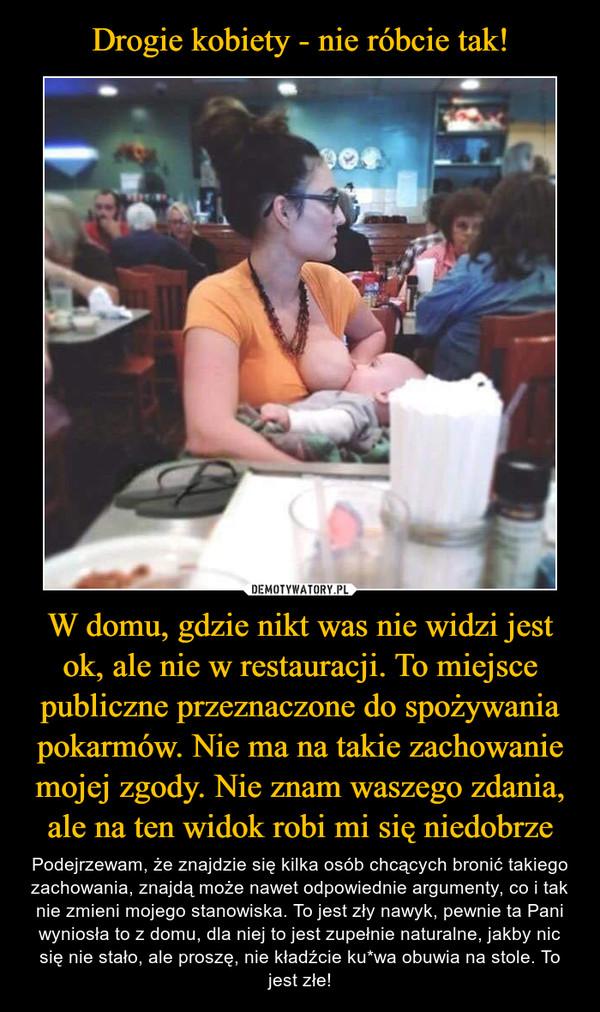 Drogie kobiety - nie róbcie tak! W domu, gdzie nikt was nie widzi jest ok, ale nie w restauracji. To miejsce publiczne przeznaczone do spożywania pokarmów. Nie ma na takie zachowanie mojej zgody. Nie znam waszego zdania, ale na ten widok robi mi się niedobrze